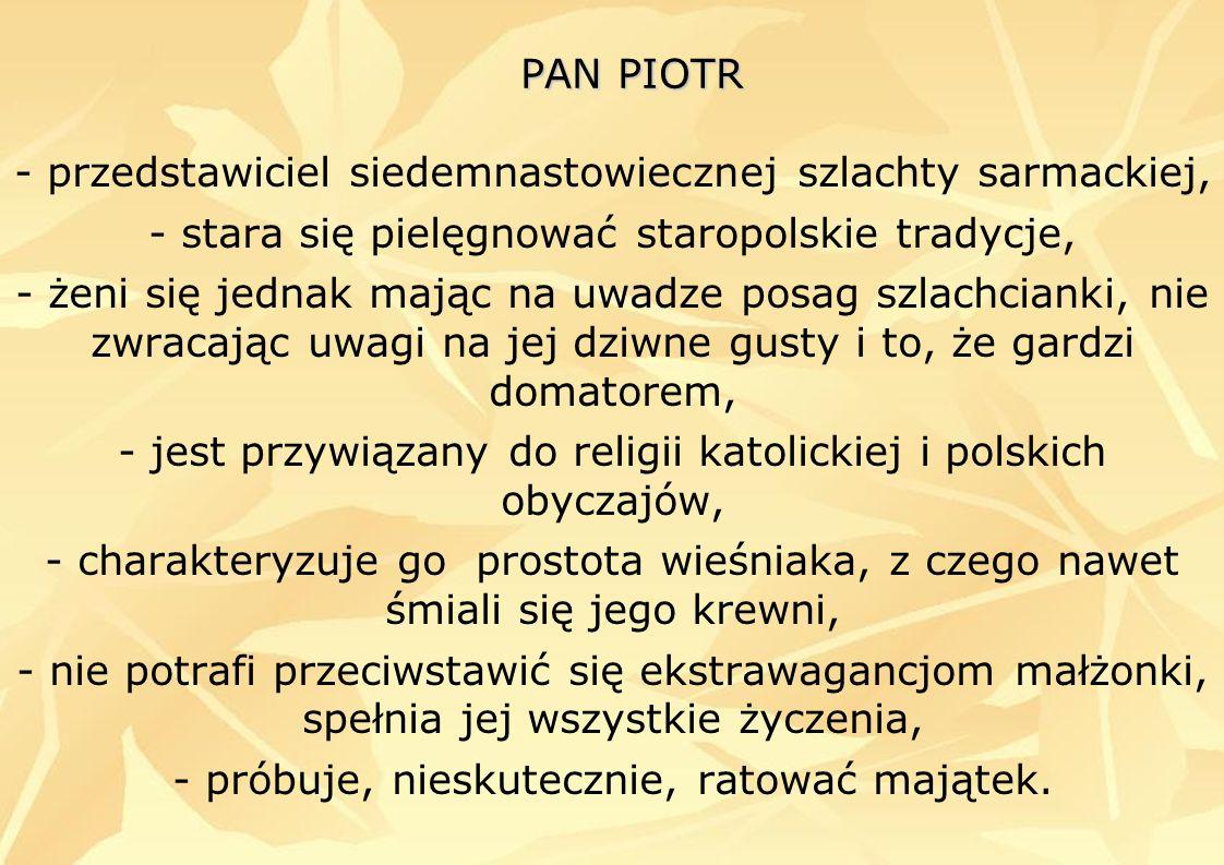 PAN PIOTR - przedstawiciel siedemnastowiecznej szlachty sarmackiej, - stara się pielęgnować staropolskie tradycje, - żeni się jednak mając na uwadze p