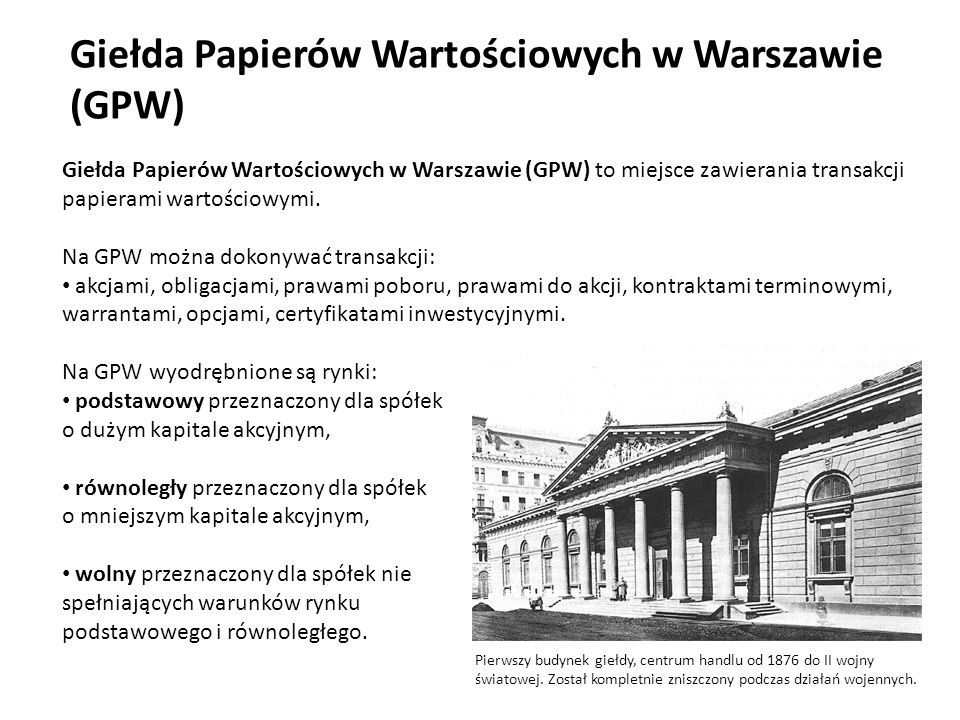 Giełda Papierów Wartościowych w Warszawie (GPW) Giełda Papierów Wartościowych w Warszawie (GPW) to miejsce zawierania transakcji papierami wartościowymi.
