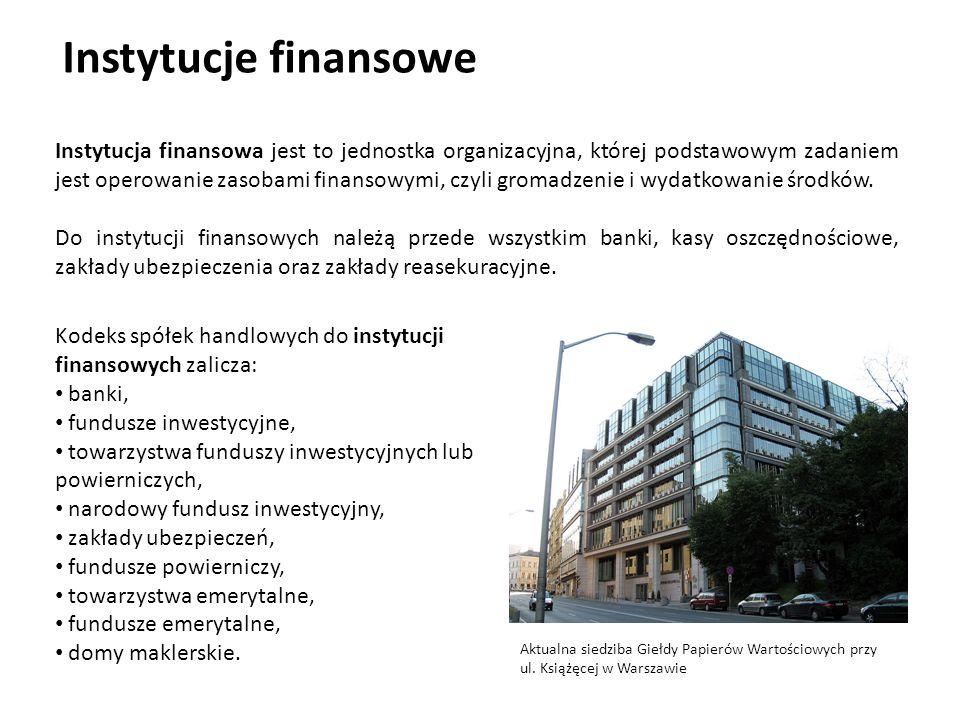 Instytucje finansowe Instytucja finansowa jest to jednostka organizacyjna, której podstawowym zadaniem jest operowanie zasobami finansowymi, czyli gromadzenie i wydatkowanie środków.