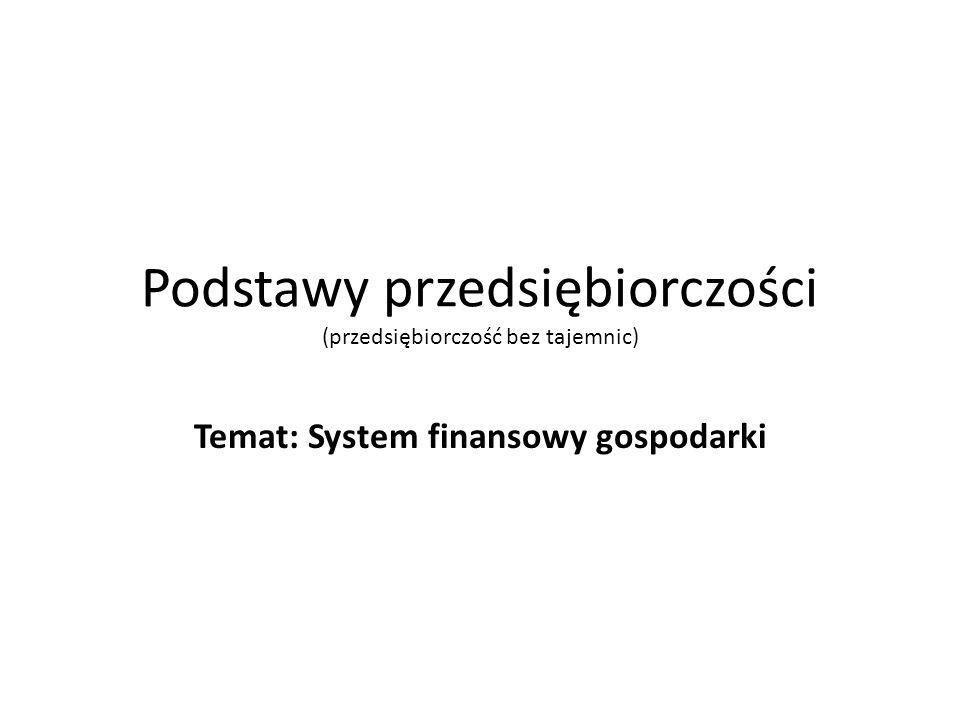 Podstawy przedsiębiorczości (przedsiębiorczość bez tajemnic) Temat: System finansowy gospodarki