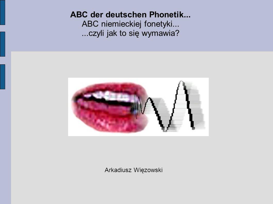 ABC der deutschen Phonetik... ABC niemieckiej fonetyki......czyli jak to się wymawia? Arkadiusz Więzowski