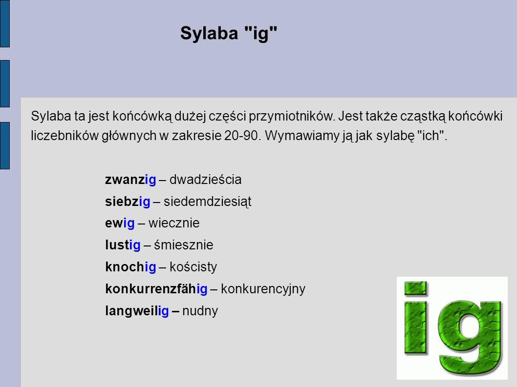 Sylaba ta jest końcówką dużej części przymiotników. Jest także cząstką końcówki liczebników głównych w zakresie 20-90. Wymawiamy ją jak sylabę