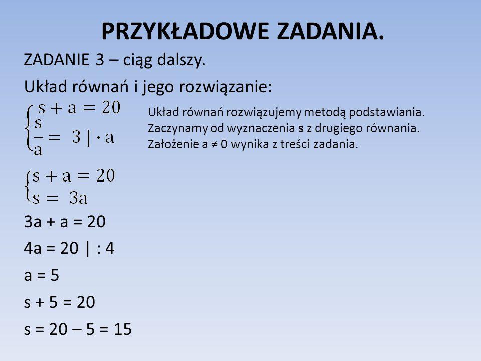 PRZYKŁADOWE ZADANIA. ZADANIE 3 – ciąg dalszy. Układ równań i jego rozwiązanie: 3a + a = 20 4a = 20 | : 4 a = 5 s + 5 = 20 s = 20 – 5 = 15 Układ równań