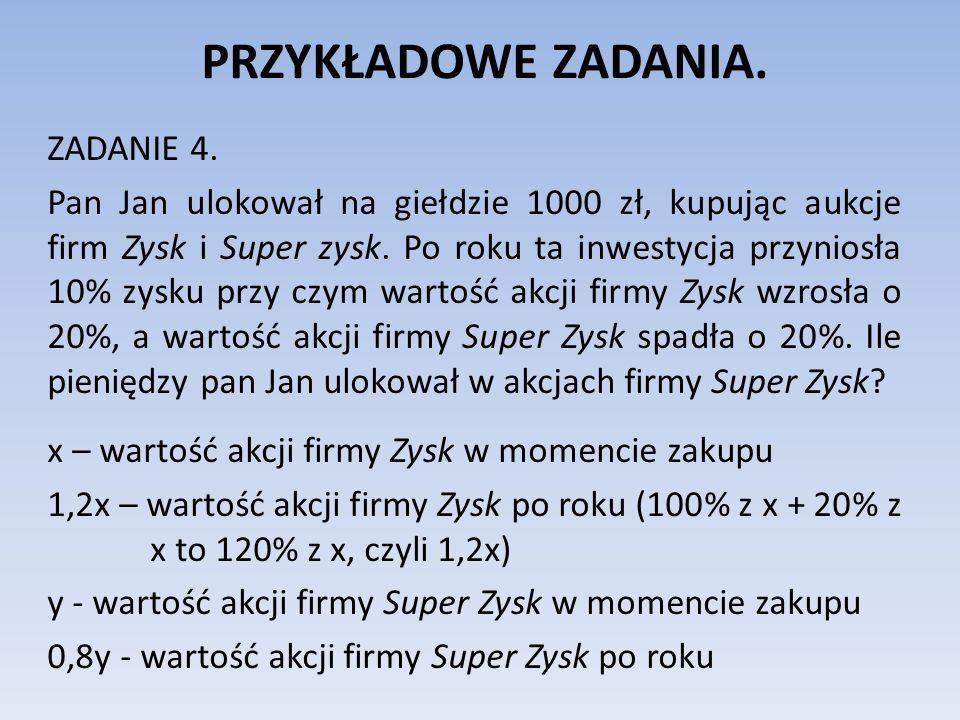 PRZYKŁADOWE ZADANIA. ZADANIE 4. Pan Jan ulokował na giełdzie 1000 zł, kupując aukcje firm Zysk i Super zysk. Po roku ta inwestycja przyniosła 10% zysk