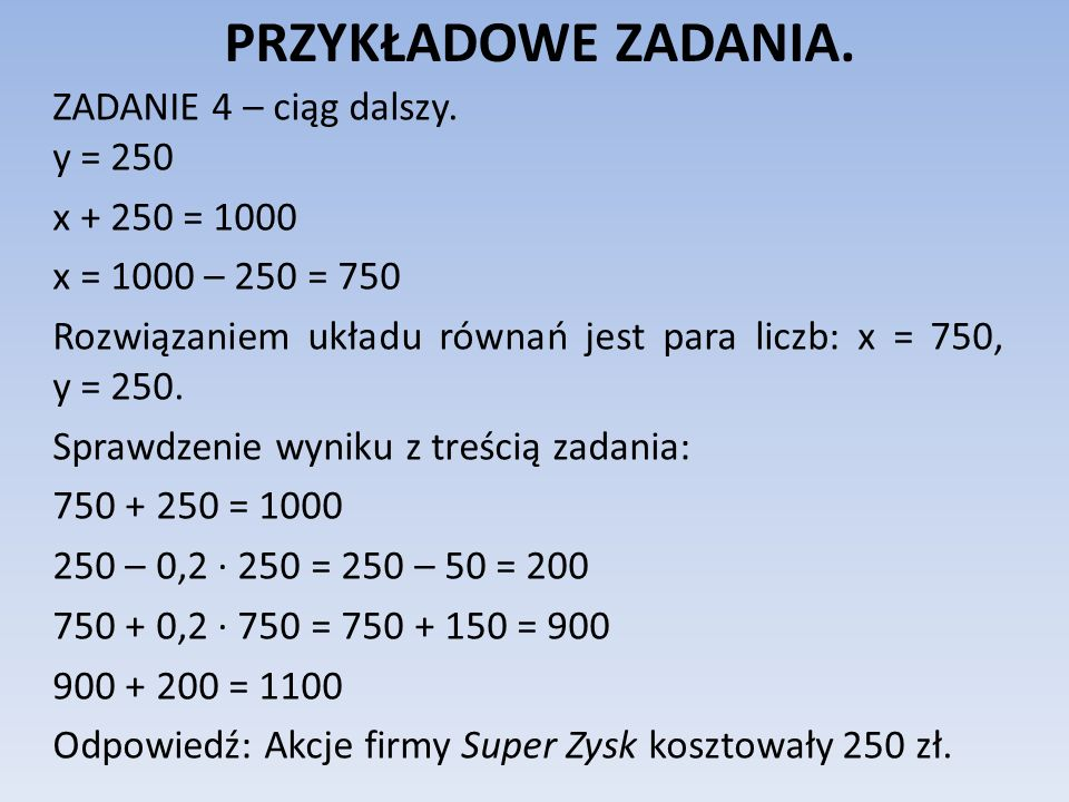 PRZYKŁADOWE ZADANIA. ZADANIE 4 – ciąg dalszy. y = 250 x + 250 = 1000 x = 1000 – 250 = 750 Rozwiązaniem układu równań jest para liczb: x = 750, y = 250