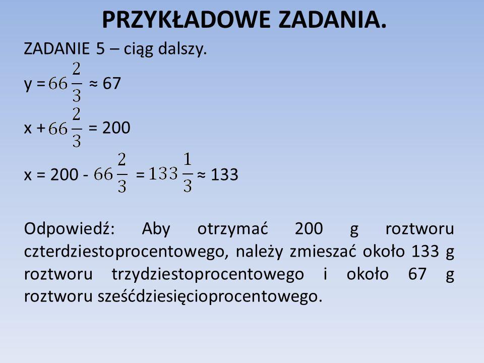 PRZYKŁADOWE ZADANIA. ZADANIE 5 – ciąg dalszy. y = 67 x + = 200 x = 200 - = 133 Odpowiedź: Aby otrzymać 200 g roztworu czterdziestoprocentowego, należy