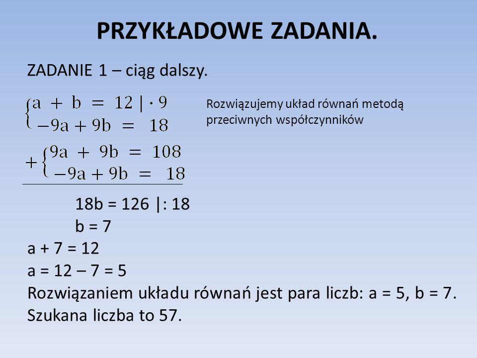 PRZYKŁADOWE ZADANIA. ZADANIE 1 – ciąg dalszy. 18b = 126 |: 18 b = 7 a + 7 = 12 a = 12 – 7 = 5 Rozwiązaniem układu równań jest para liczb: a = 5, b = 7