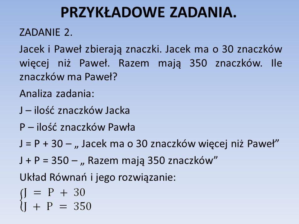 PRZYKŁADOWE ZADANIA. ZADANIE 2. Jacek i Paweł zbierają znaczki. Jacek ma o 30 znaczków więcej niż Paweł. Razem mają 350 znaczków. Ile znaczków ma Pawe