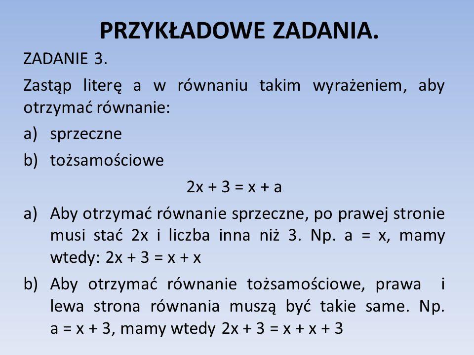 PRZYKŁADOWE ZADANIA. ZADANIE 3. Zastąp literę a w równaniu takim wyrażeniem, aby otrzymać równanie: a)sprzeczne b)tożsamościowe 2x + 3 = x + a a)Aby o