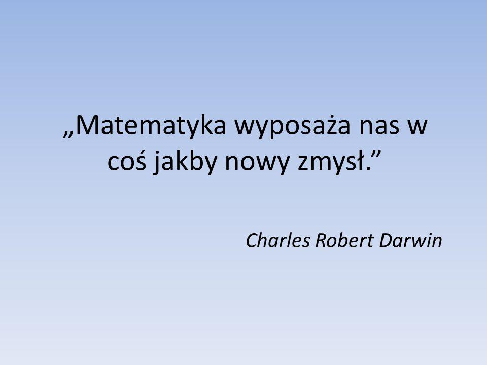 Matematyka wyposaża nas w coś jakby nowy zmysł. Charles Robert Darwin