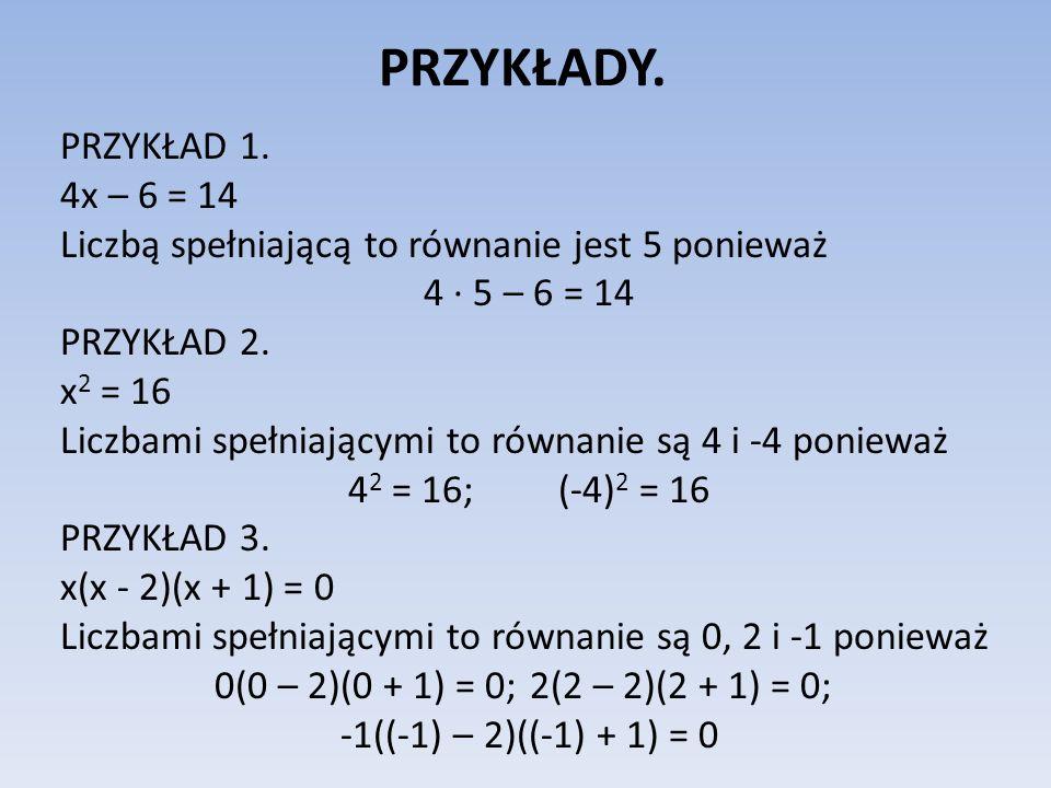 PRZYKŁADY. PRZYKŁAD 1. 4x – 6 = 14 Liczbą spełniającą to równanie jest 5 ponieważ 4 5 – 6 = 14 PRZYKŁAD 2. x 2 = 16 Liczbami spełniającymi to równanie