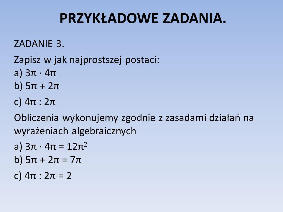 PRZYKŁADOWE ZADANIA. ZADANIE 3. Zapisz w jak najprostszej postaci: a) 3π 4π b) 5π + 2π c) 4π : 2π Obliczenia wykonujemy zgodnie z zasadami działań na