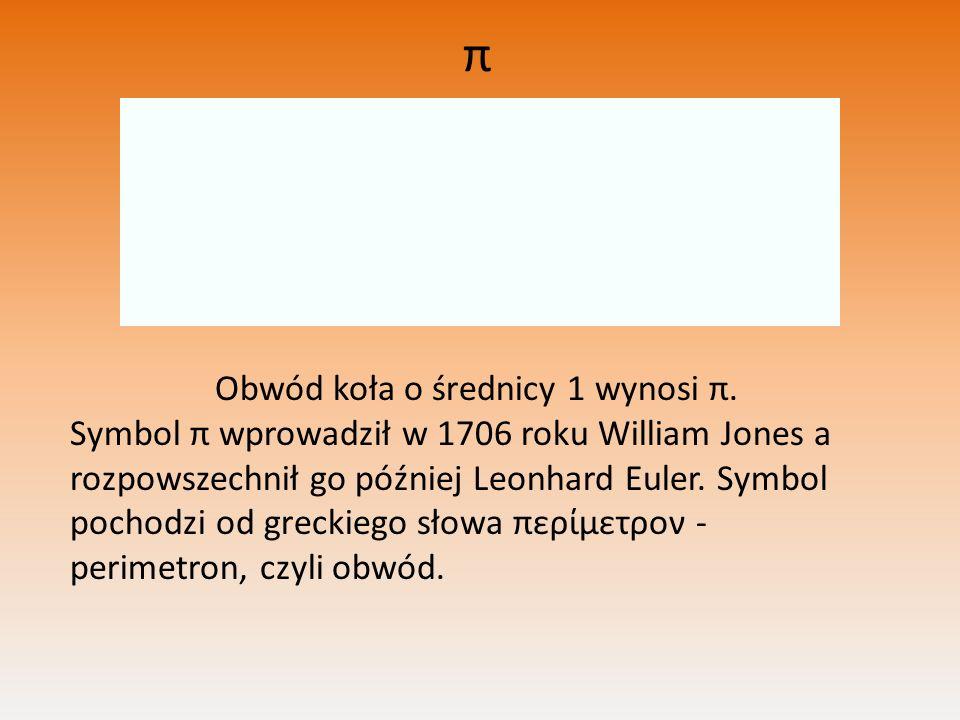 π Obwód koła o średnicy 1 wynosi π. Symbol π wprowadził w 1706 roku William Jones a rozpowszechnił go później Leonhard Euler. Symbol pochodzi od greck