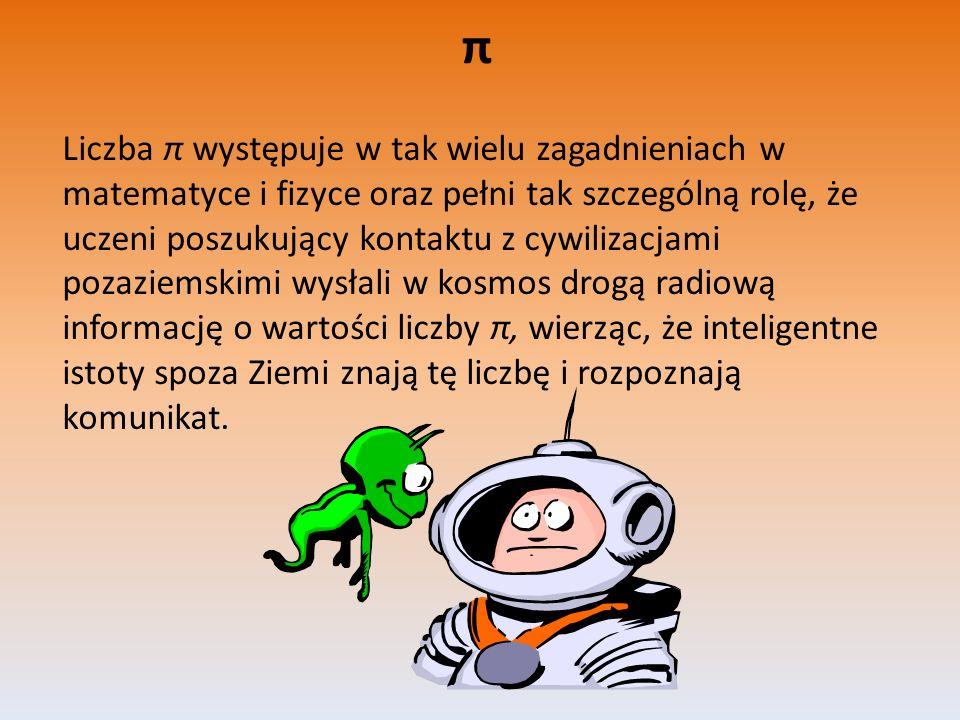 π Liczba π występuje w tak wielu zagadnieniach w matematyce i fizyce oraz pełni tak szczególną rolę, że uczeni poszukujący kontaktu z cywilizacjami po