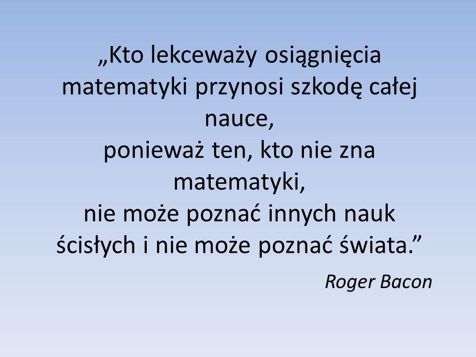 Kto lekceważy osiągnięcia matematyki przynosi szkodę całej nauce, ponieważ ten, kto nie zna matematyki, nie może poznać innych nauk ścisłych i nie moż