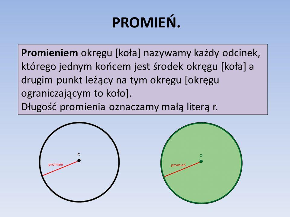 PROMIEŃ. Promieniem okręgu [koła] nazywamy każdy odcinek, którego jednym końcem jest środek okręgu [koła] a drugim punkt leżący na tym okręgu [okręgu