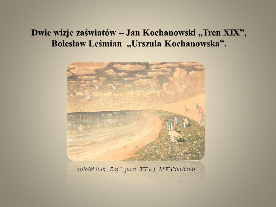 Dwie wizje zaświatów – Jan Kochanowski,,Tren XIX, Bolesław Leśmian,,Urszula Kochanowska. Aniołki (lub,,Raj, pocz. XX w.), M.K.Ciurlionis