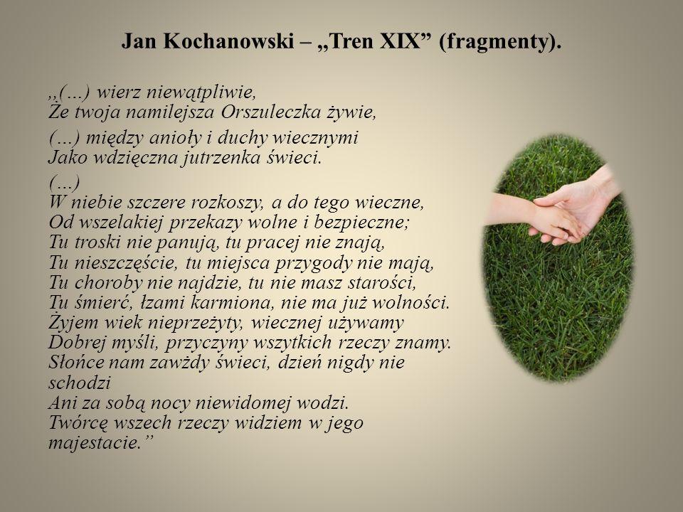 Jan Kochanowski –,,Tren XIX (fragmenty).,,(…) wierz niewątpliwie, Że twoja namilejsza Orszuleczka żywie, (…) między anioły i duchy wiecznymi Jako wdzi