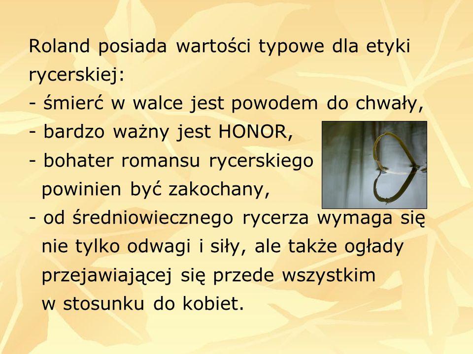 Roland posiada wartości typowe dla etyki rycerskiej: - śmierć w walce jest powodem do chwały, - bardzo ważny jest HONOR, - bohater romansu rycerskiego