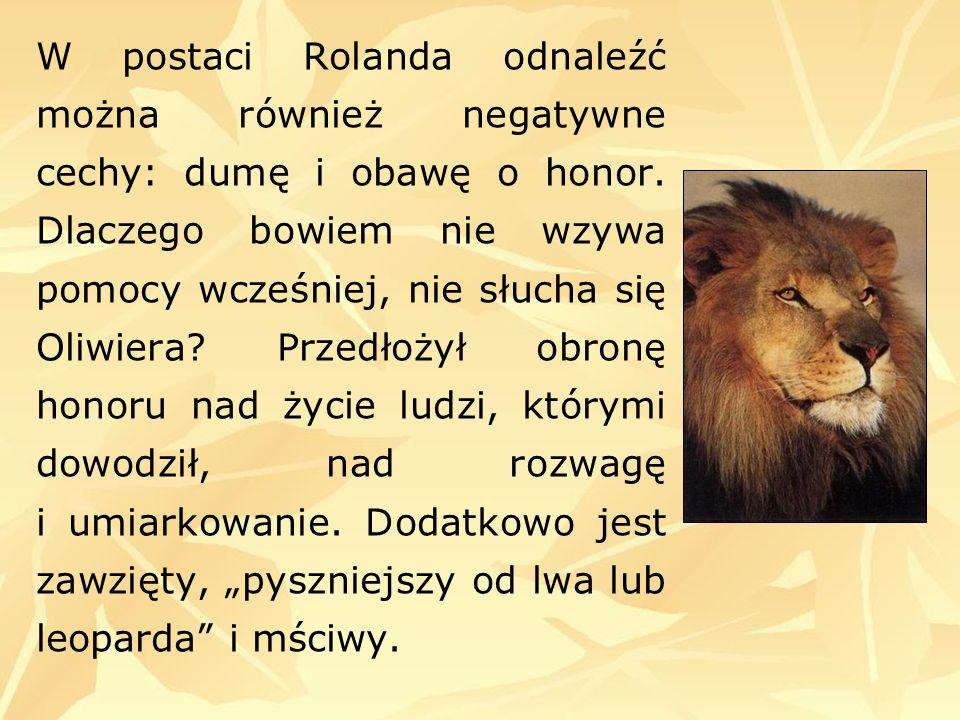 W postaci Rolanda odnaleźć można również negatywne cechy: dumę i obawę o honor. Dlaczego bowiem nie wzywa pomocy wcześniej, nie słucha się Oliwiera? P