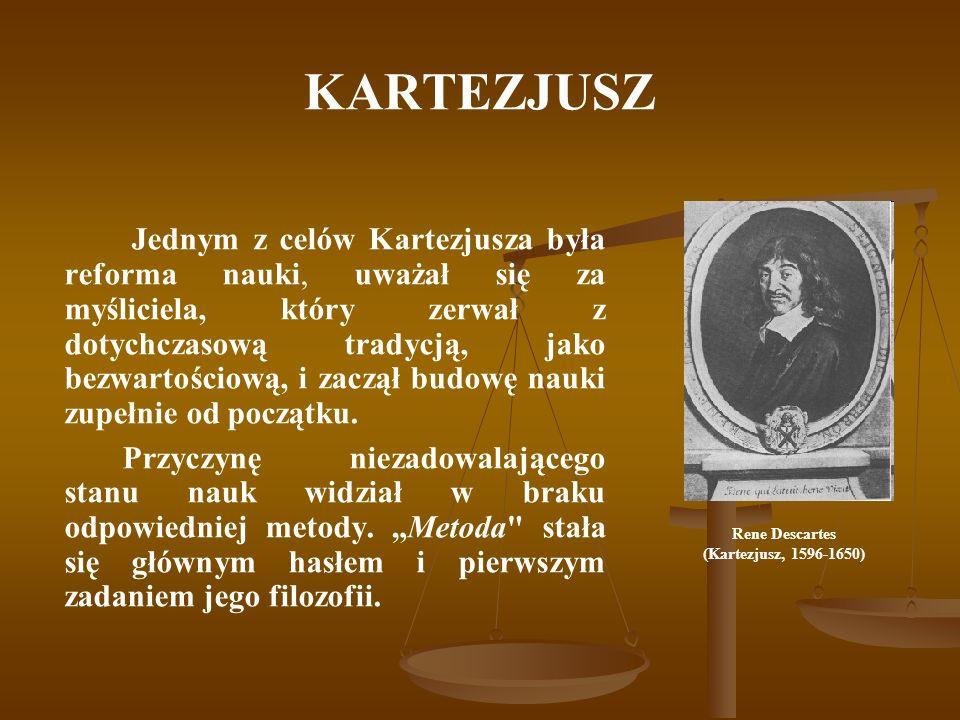 KARTEZJUSZ Jednym z celów Kartezjusza była reforma nauki, uważał się za myśliciela, który zerwał z dotychczasową tradycją, jako bezwartościową, i zacz