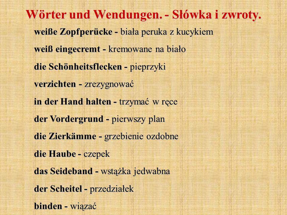weiße Zopfperücke - biała peruka z kucykiem weiß eingecremt - kremowane na biało die Schönheitsflecken - pieprzyki verzichten - zrezygnować in der Hand halten - trzymać w ręce der Vordergrund - pierwszy plan die Zierkämme - grzebienie ozdobne die Haube - czepek das Seideband - wstążka jedwabna der Scheitel - przedziałek binden - wiązać Wörter und Wendungen.