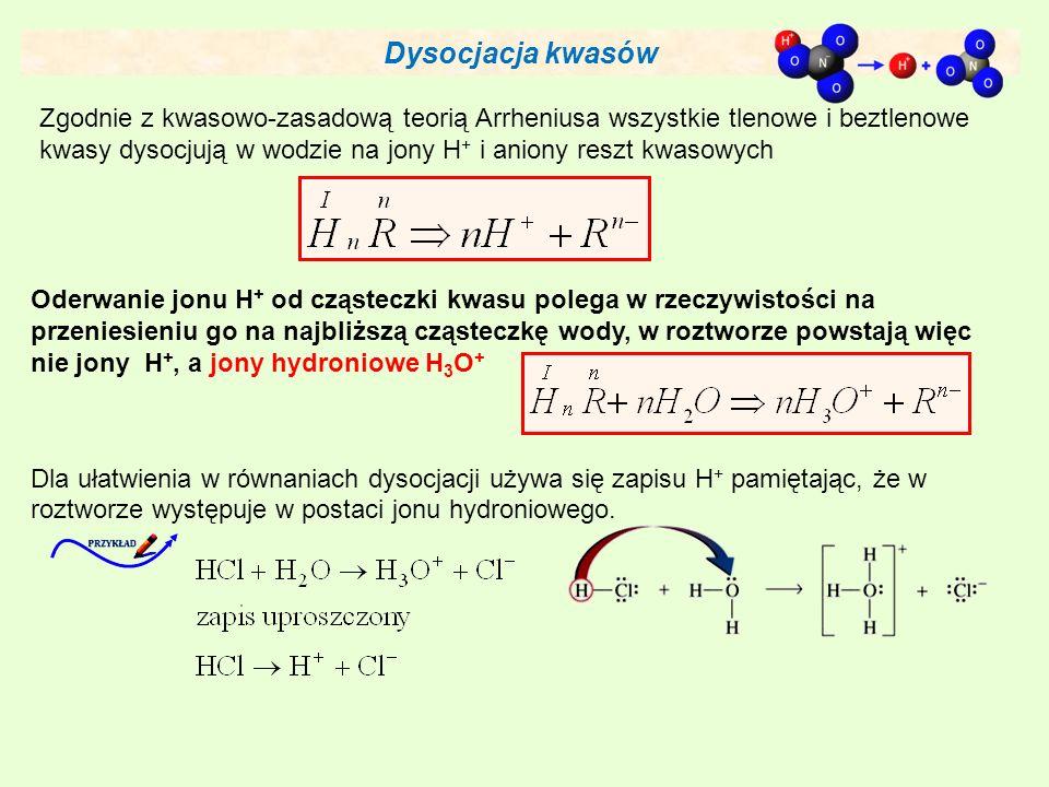 Dysocjacja kwasów Zgodnie z kwasowo-zasadową teorią Arrheniusa wszystkie tlenowe i beztlenowe kwasy dysocjują w wodzie na jony H + i aniony reszt kwasowych Oderwanie jonu H + od cząsteczki kwasu polega w rzeczywistości na przeniesieniu go na najbliższą cząsteczkę wody, w roztworze powstają więc nie jony H +, a jony hydroniowe H 3 O + Dla ułatwienia w równaniach dysocjacji używa się zapisu H + pamiętając, że w roztworze występuje w postaci jonu hydroniowego.