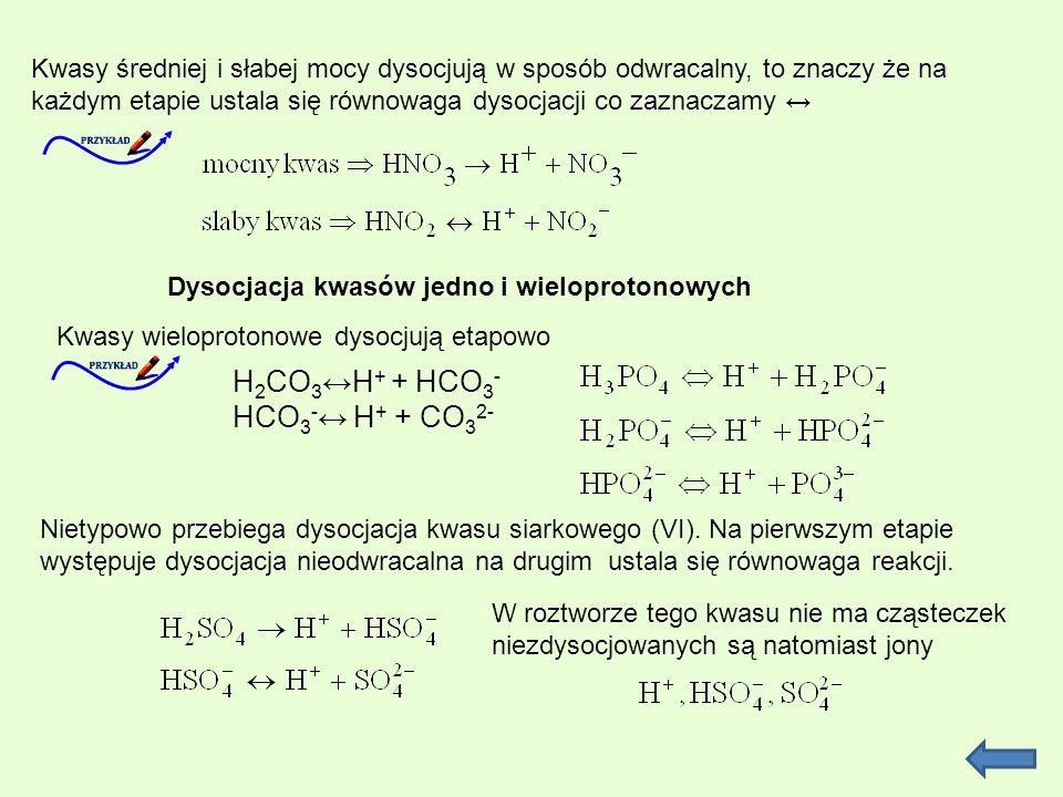 Kwasy średniej i słabej mocy dysocjują w sposób odwracalny, to znaczy że na każdym etapie ustala się równowaga dysocjacji co zaznaczamy Dysocjacja kwasów jedno i wieloprotonowych Kwasy wieloprotonowe dysocjują etapowo H 2 CO 3 H + + HCO 3 - HCO 3 - H + + CO 3 2- Nietypowo przebiega dysocjacja kwasu siarkowego (VI).
