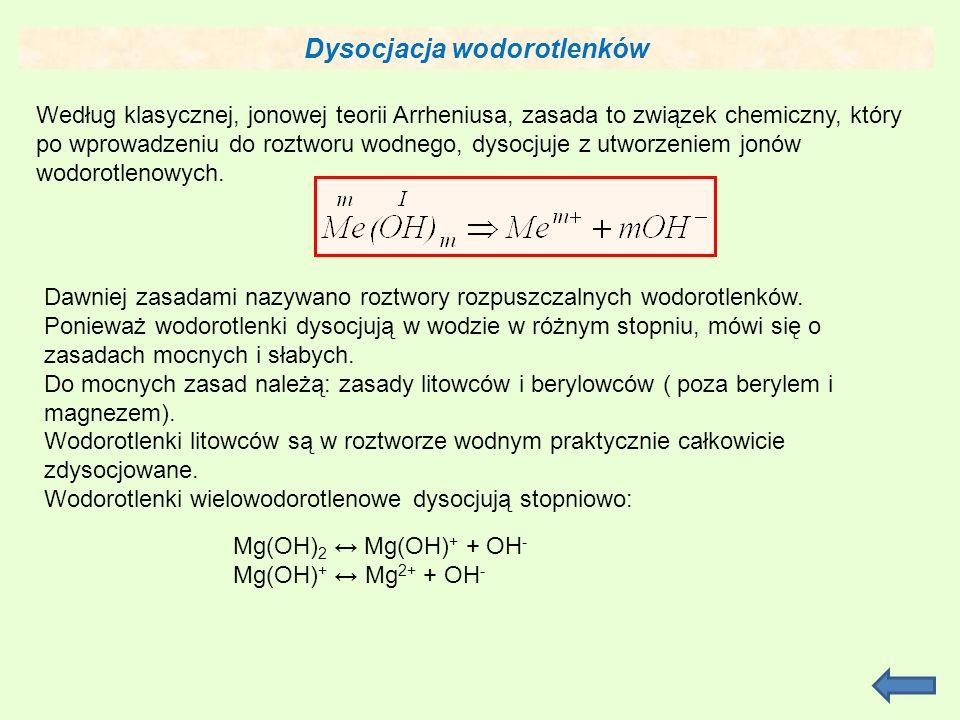 Dysocjacja wodorotlenków Według klasycznej, jonowej teorii Arrheniusa, zasada to związek chemiczny, który po wprowadzeniu do roztworu wodnego, dysocjuje z utworzeniem jonów wodorotlenowych.