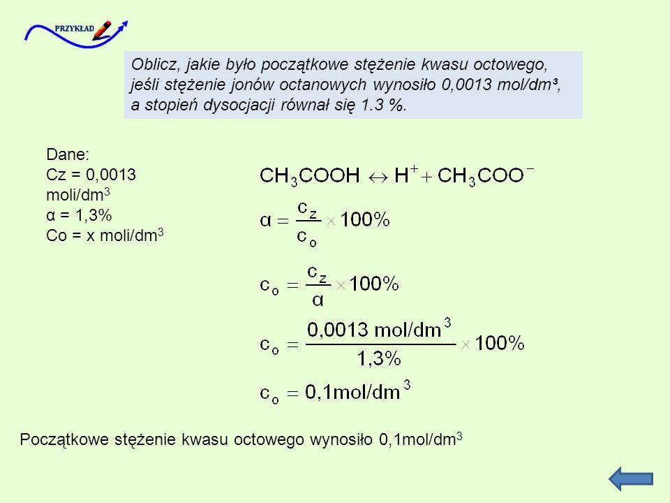 Oblicz, jakie było początkowe stężenie kwasu octowego, jeśli stężenie jonów octanowych wynosiło 0,0013 mol/dm³, a stopień dysocjacji równał się 1.3 %.