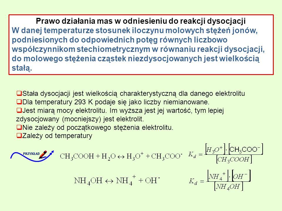 Prawo działania mas w odniesieniu do reakcji dysocjacji W danej temperaturze stosunek iloczynu molowych stężeń jonów, podniesionych do odpowiednich potęg równych liczbowo współczynnikom stechiometrycznym w równaniu reakcji dysocjacji, do molowego stężenia cząstek niezdysocjowanych jest wielkością stałą.