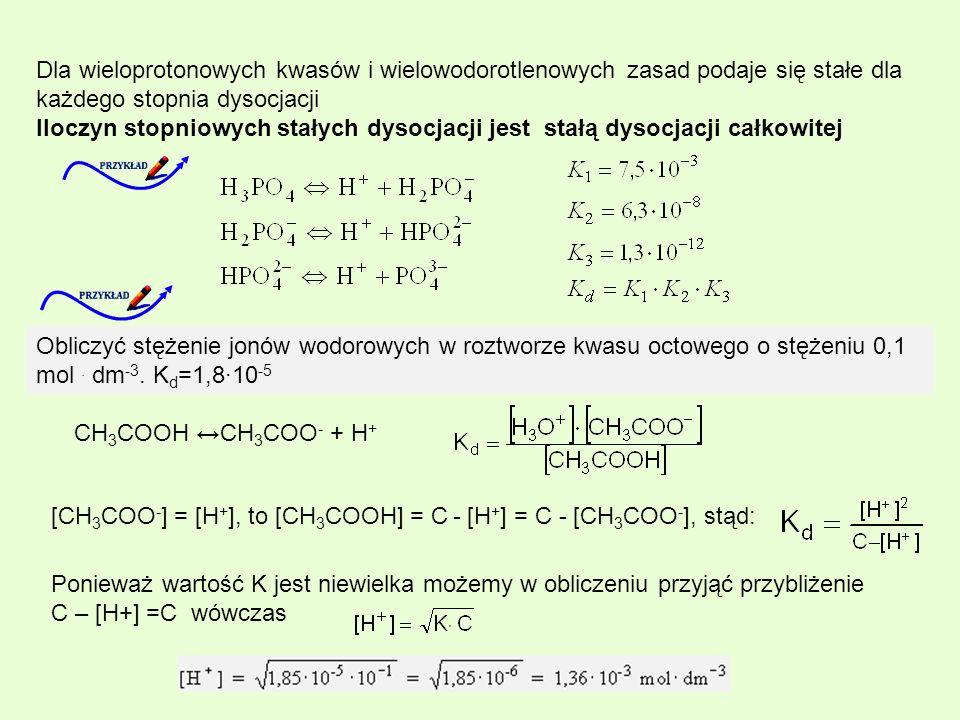 Dla wieloprotonowych kwasów i wielowodorotlenowych zasad podaje się stałe dla każdego stopnia dysocjacji Iloczyn stopniowych stałych dysocjacji jest stałą dysocjacji całkowitej Obliczyć stężenie jonów wodorowych w roztworze kwasu octowego o stężeniu 0,1 mol.