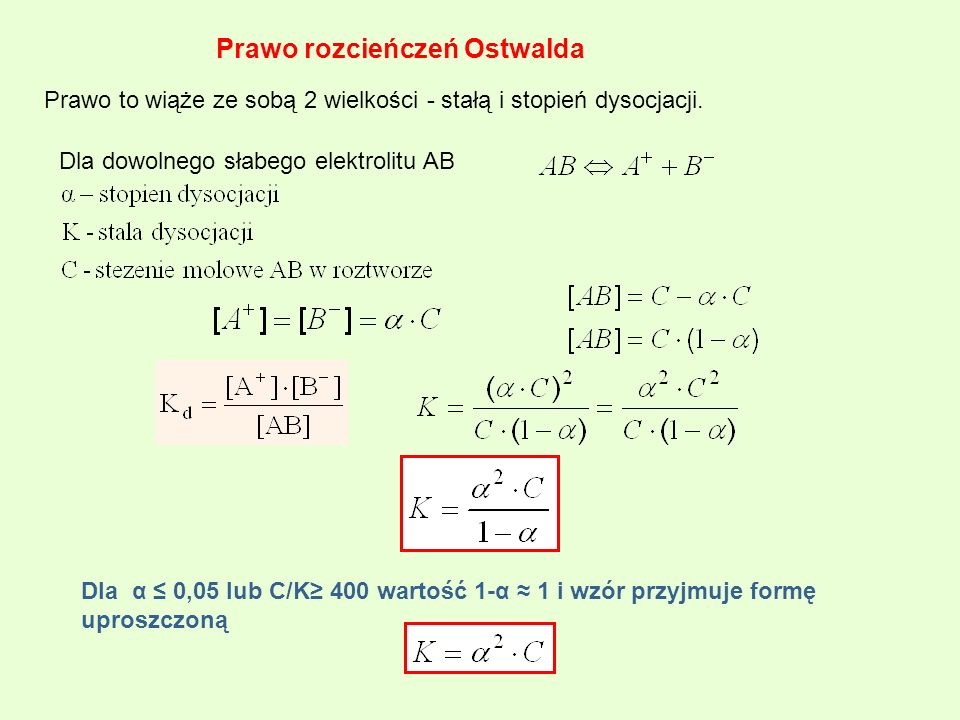 Prawo rozcieńczeń Ostwalda Prawo to wiąże ze sobą 2 wielkości - stałą i stopień dysocjacji. Dla dowolnego słabego elektrolitu AB Dla α 0,05 lub C/K 40
