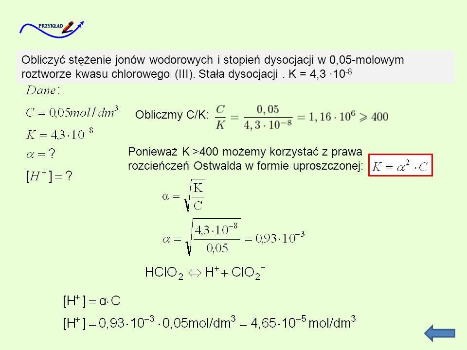 Obliczyć stężenie jonów wodorowych i stopień dysocjacji w 0,05-molowym roztworze kwasu chlorowego (III). Stała dysocjacji. K = 4,3 10 -8 Obliczmy C/K: