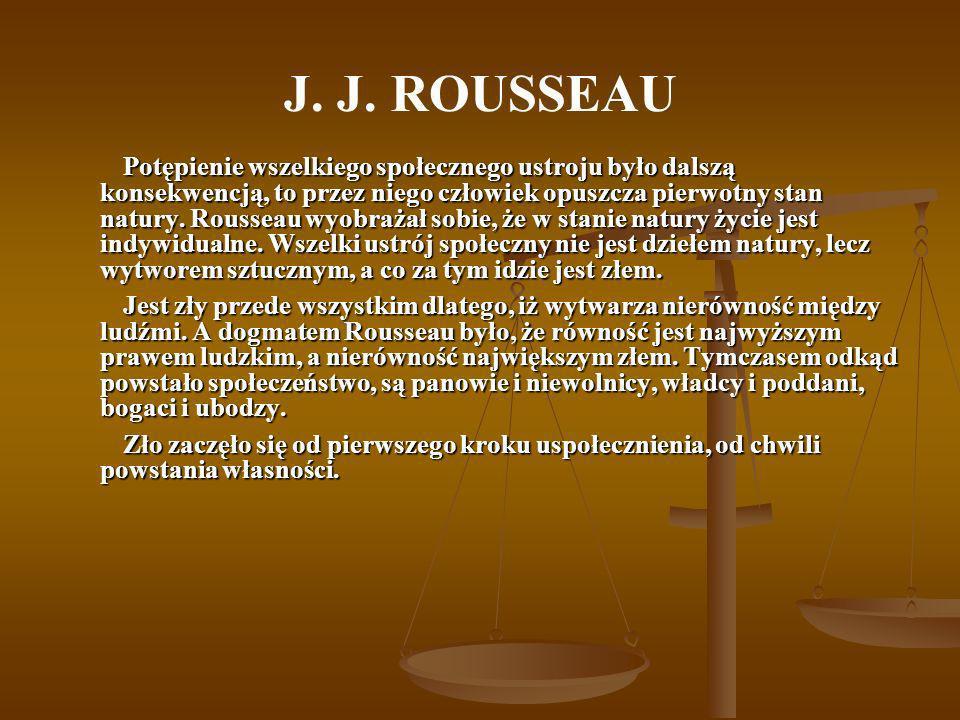 J. J. ROUSSEAU Potępienie wszelkiego społecznego ustroju było dalszą konsekwencją, to przez niego człowiek opuszcza pierwotny stan natury. Rousseau wy