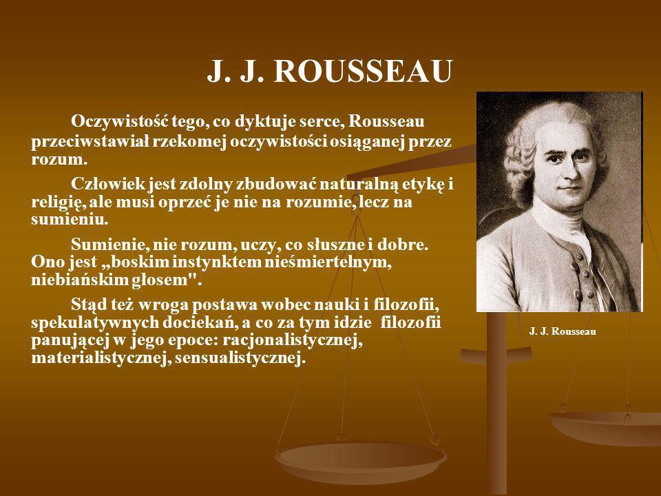 J. J. ROUSSEAU Oczywistość tego, co dyktuje serce, Rousseau przeciwstawiał rzekomej oczywistości osiąganej przez rozum. Człowiek jest zdolny zbudować
