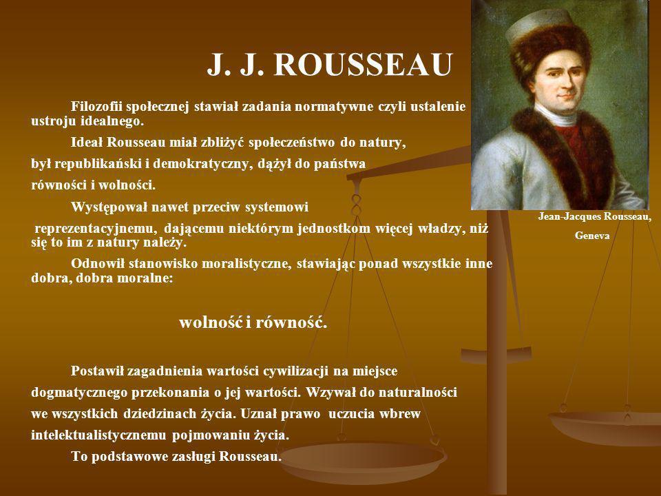 J. J. ROUSSEAU Filozofii społecznej stawiał zadania normatywne czyli ustalenie ustroju idealnego. Ideał Rousseau miał zbliżyć społeczeństwo do natury,