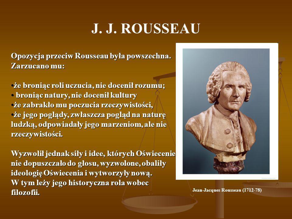 J. J. ROUSSEAU Opozycja przeciw Rousseau była powszechna. Zarzucano mu: że broniąc roli uczucia, nie docenił rozumu;że broniąc roli uczucia, nie docen