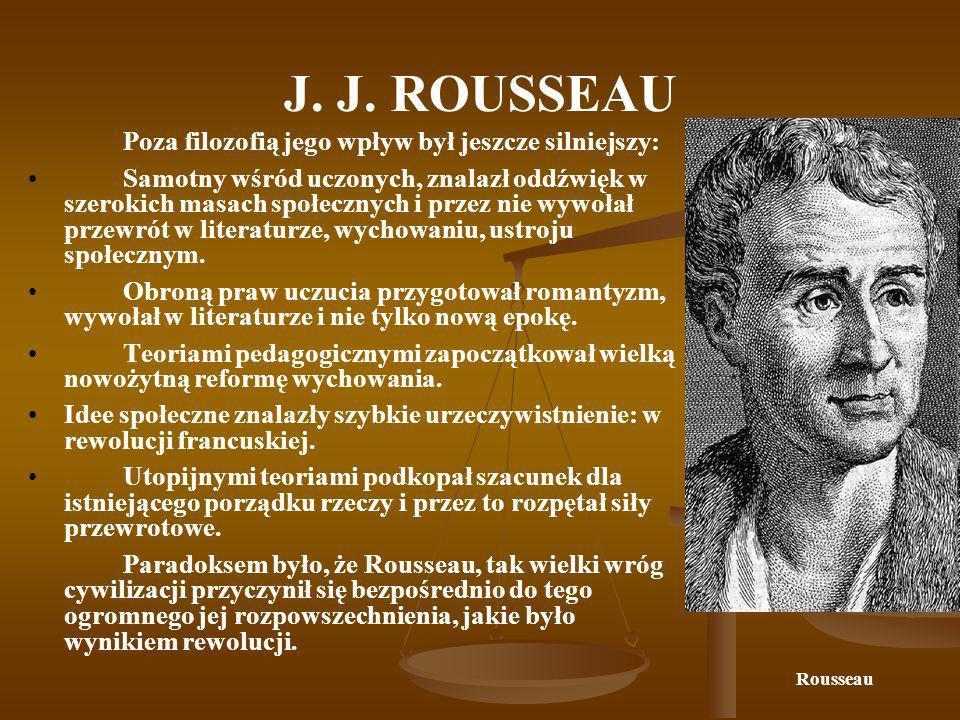 J. J. ROUSSEAU Poza filozofią jego wpływ był jeszcze silniejszy: Samotny wśród uczonych, znalazł oddźwięk w szerokich masach społecznych i przez nie w