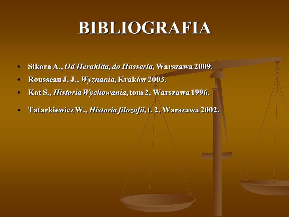 BIBLIOGRAFIA Sikora A., Od Heraklita, do Husserla, Warszawa 2009.Sikora A., Od Heraklita, do Husserla, Warszawa 2009. Rousseau J. J., Wyznania, Kraków