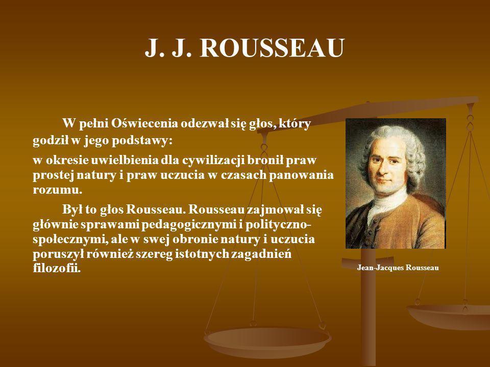J. J. ROUSSEAU W pełni Oświecenia odezwał się głos, który godził w jego podstawy: w okresie uwielbienia dla cywilizacji bronił praw prostej natury i p