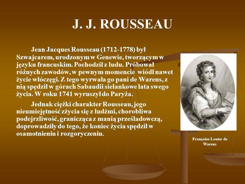 J. J. ROUSSEAU Jean Jacques Rousseau (1712-1778) był Szwajcarem, urodzonym w Genewie, tworzącym w języku francuskim. Pochodził z ludu. Próbował różnyc