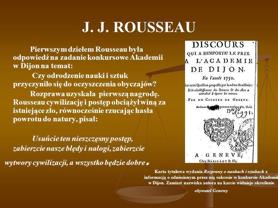 J. J. ROUSSEAU Pierwszym dziełem Rousseau była odpowiedź na zadanie konkursowe Akademii w Dijon na temat: Czy odrodzenie nauki i sztuk przyczyniło się