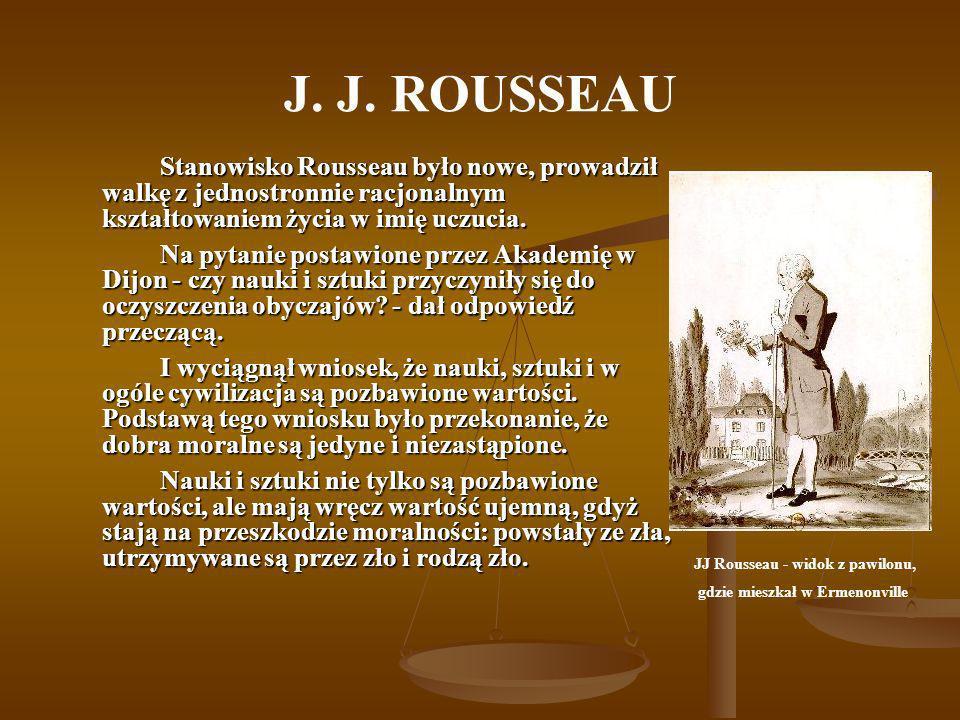 J. J. ROUSSEAU Stanowisko Rousseau było nowe, prowadził walkę z jednostronnie racjonalnym kształtowaniem życia w imię uczucia. Na pytanie postawione p