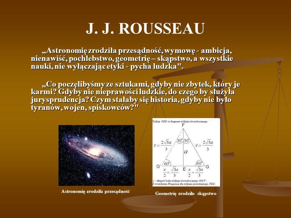 J. J. ROUSSEAU Astronomię zrodziła przesądność, wymowę - ambicja, nienawiść, pochlebstwo, geometrię – skąpstwo, a wszystkie nauki, nie wyłączając etyk