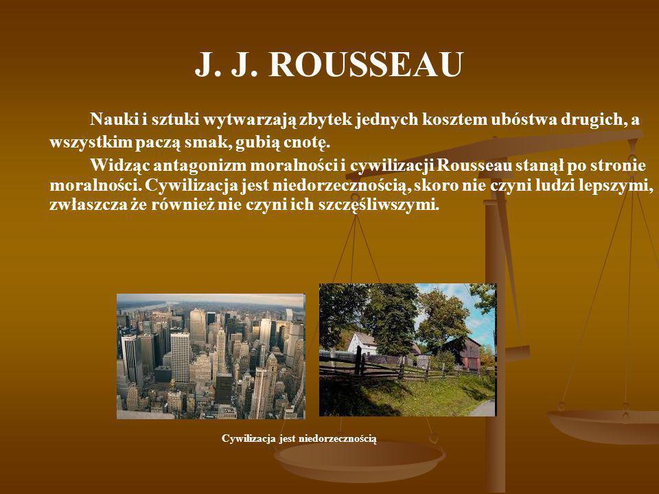 J. J. ROUSSEAU Nauki i sztuki wytwarzają zbytek jednych kosztem ubóstwa drugich, a wszystkim paczą smak, gubią cnotę. Widząc antagonizm moralności i c