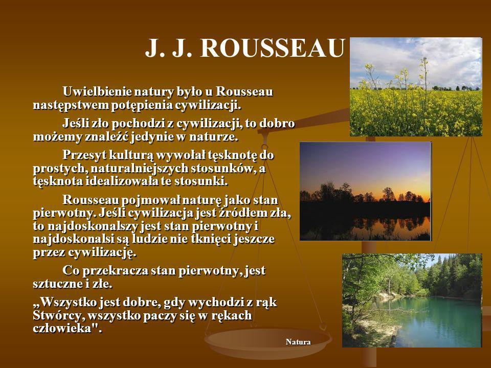 J. J. ROUSSEAU Uwielbienie natury było u Rousseau następstwem potępienia cywilizacji. Jeśli zło pochodzi z cywilizacji, to dobro możemy znaleźć jedyni