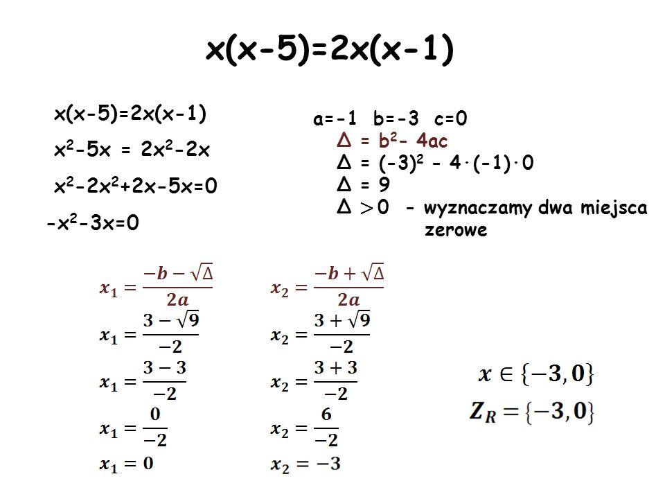 x(x-5)=2x(x-1) x 2 -5x = 2x 2 -2x x 2 -2x 2 +2x-5x=0 -x 2 -3x=0 a=-1 b=-3 c=0 Δ = b 2 - 4ac Δ = (-3) 2 - 4·(-1)·0 Δ = 9 Δ > 0 - wyznaczamy dwa miejsca