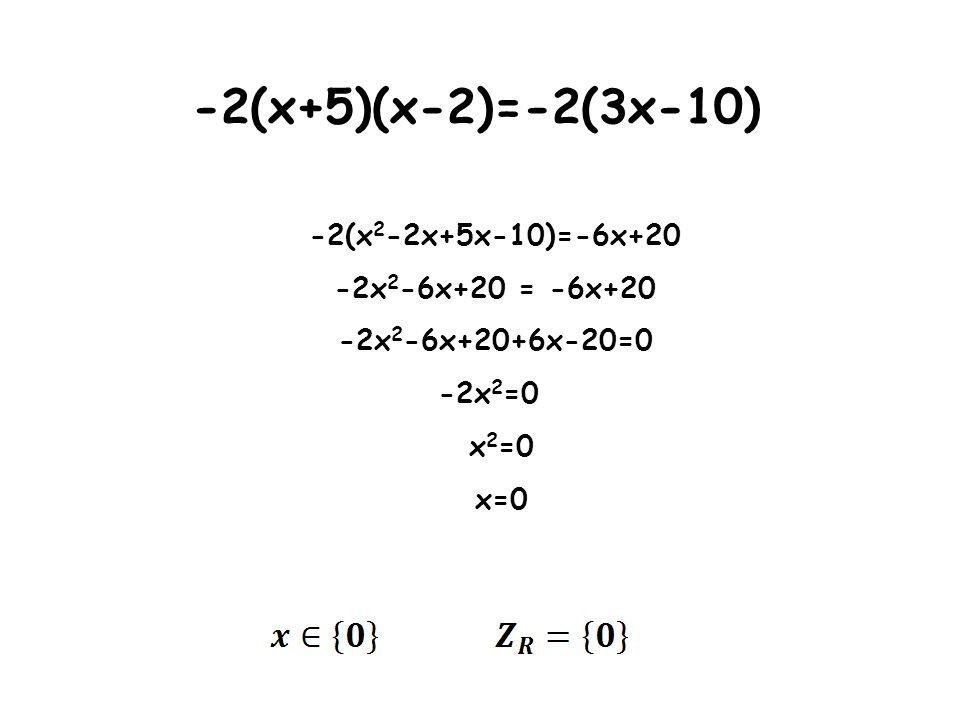 -2(x+5)(x-2)=-2(3x-10) -2(x 2 -2x+5x-10)=-6x+20 -2x 2 -6x+20 = -6x+20 -2x 2 -6x+20+6x-20=0 -2x 2 =0 x 2 =0 x=0