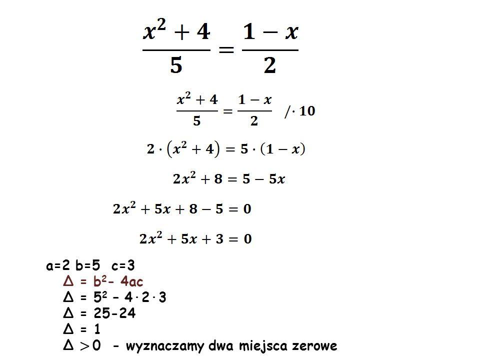 a=2 b=5 c=3 Δ = b 2 - 4ac Δ = 5 2 – 4·2·3 Δ = 25-24 Δ = 1 Δ > 0 - wyznaczamy dwa miejsca zerowe